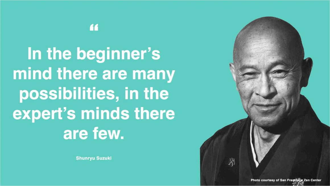 """""""In the beginner's mind there are many possibilities, in the expert's minds there are few."""" - Shunryu Suzuki"""