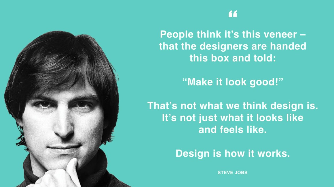 """People think it's this veneer - that designers are handed this box and told: """"Make it look good!"""" That's not what we think design is. It's not just what it looks like and feels like. Design is how it works. - Steve Jobs"""