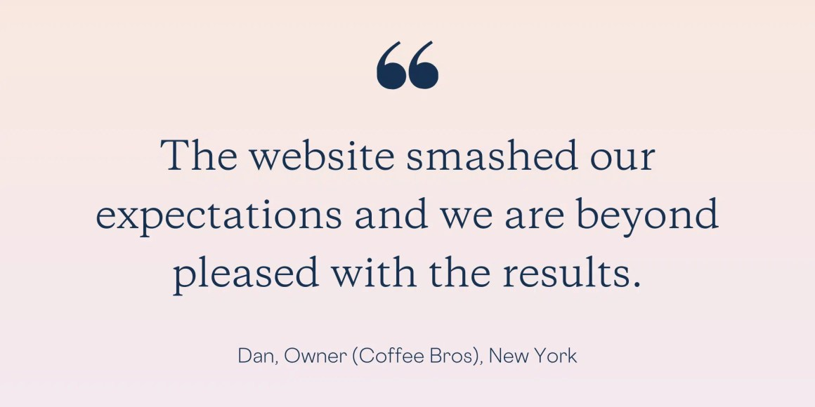 """The website smashed our expectations and we are beyond pleased with the results."" - Dan, Owner (Coffee Bros.), New York"