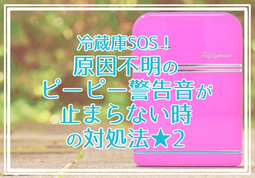 冷蔵庫SOS!冷蔵庫のピーピーが止まらない★ネットの情報まとめ!