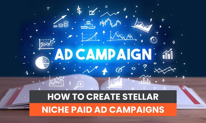 How to Create Stellar Niche Paid Ad Campaigns