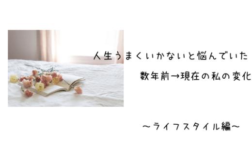 人生うまくいかないと悩んでいた数年前→現在の私の変化~ライフスタイル編~