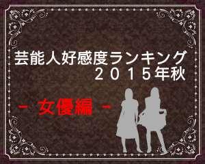 芸能人好感度ランキング2015秋版!【女優編】好かれる人と嫌われる人