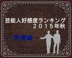 芸能人好感度ランキング2015秋版!【男優編】好かれる人と嫌われる人