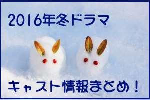 冬ドラマ2016出演者キャスト裏情報まとめ!