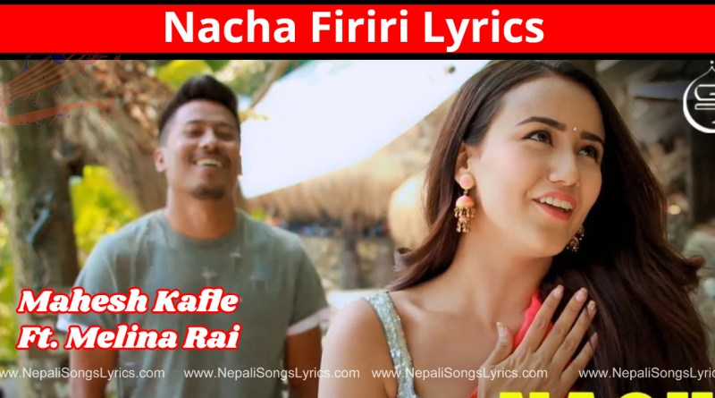 nacha firiri lyrics - Mahesh kafle ft. melina Rai