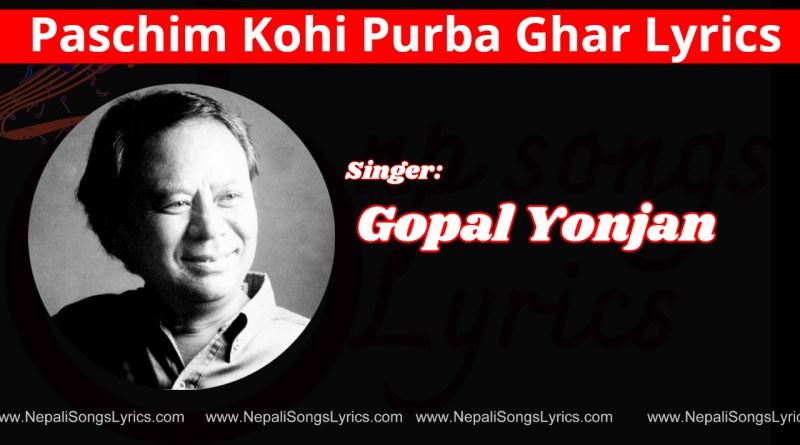 paschim kohi purba ghar lyrics - Gopal Yonjan