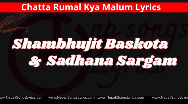 Chatta Rumal Kya Malum Lyrics - Shambhujit Baskota & Sadhana Sargam