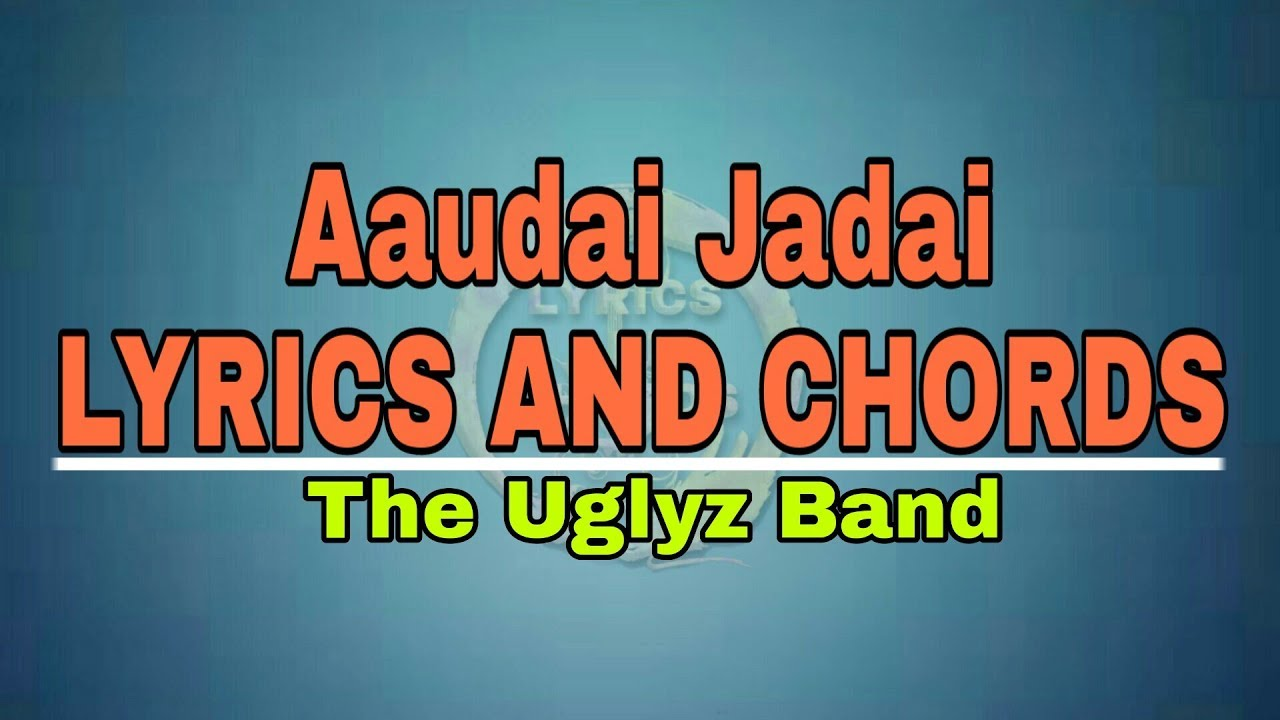 Aaudai Jadai Lyrics and Chords – The Uglyz Band | Timro Nayano Aangalo Ko Maya Lyrics and Chords