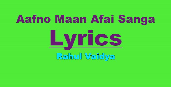 Aafno Maan Afai Sanga Lyrics - Rahul Vaidya | Nepali Songs Lyrics, Chords, Tabs | Neplych