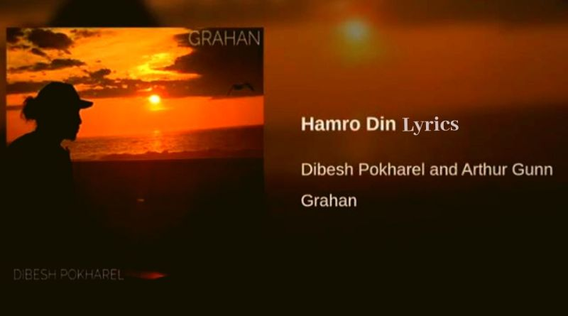 Hamro Din Lyrics - Arthur Gunn (Dibesh Pokharel) Arthur Gunn Lyrics, Chords, Mp3, Tabs