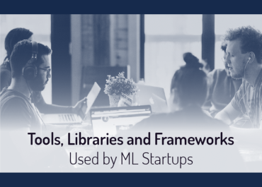 The Best Tools, Libraries, Frameworks and Methodologies that Machine Learning Teams Actually Use – Things We Learned from 41 ML Startups [ROUNDUP]