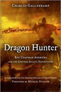 Dragon Hunter: Roy Chapman Andrews & The Central Asiatic Expeditions—Charles Gallenkamp