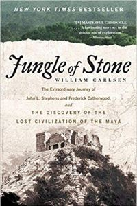 Jungle of Stone: The Extraordinary Journey of John L. Stephens and Frederick Catherwood and the Discovery of the Lost Civilization of the Maya—William Carlsen