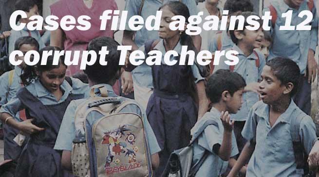 12 भ्रष्ट शिक्षकों के खिलाफ मामला दर्ज