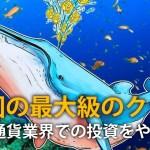 巨額ビットコイン持つ中国のクジラ「仮想通貨業界での投資やめる」