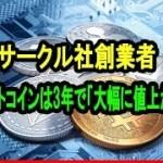米仮想通貨決済企業サークル社創業者 ビットコインは3年で「大幅に値上がり」【仮想通貨】