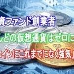 米投資ファンド創業者「ほとんどの仮想通貨はゼロになる」も「ビットコインにこれまでになく強気」な訳は?