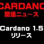 Cardano 1.5 リリース 仮想通貨(ADA)で億り人を目指す!近未来戦士ヒロミの暗号通貨ライフ