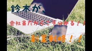【鈴木がやって来た、副業の紹介!】さらに、会社員の為の副業戦略を公開!!