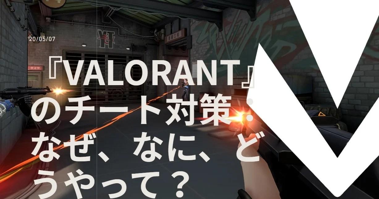 【VALORANT】公式Newsトピックスが更新。展開しているチート対策について3つの視点から解説【ヴァロラント】