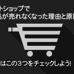 ネットショップで商品が売れなくなった理由と原因 まずはこの3つをチェックしよう!
