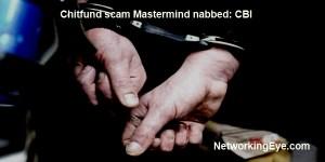 Chitfund scam Mastermind nabbed CBI