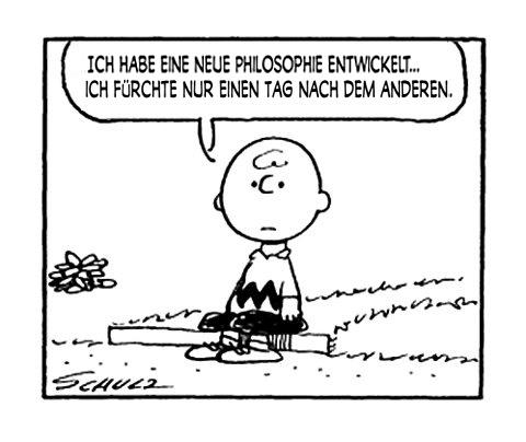 Ich habe eine neue Philosophie entwickelt… ich fürchte nur einen Tag nach dem anderen. (©Charles M. Schulz)