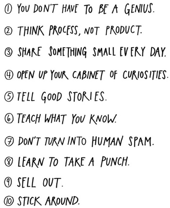 You don't have to be a genius. Think process, not product. Share something small every day. Open up your cabinet of curiosities. Tell good stories. Teach what you know. Don't turn into human spam. Learn to take a punch. Sell out. Stick around.