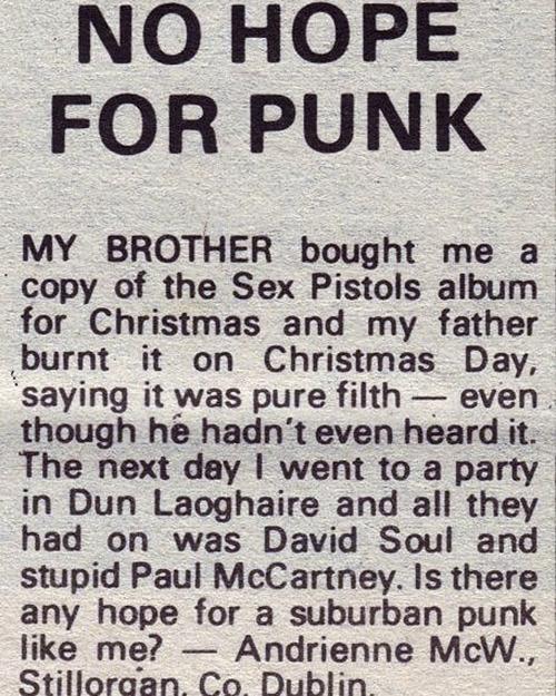 """""""Mein Bruder kaufte mir ein Sexpistols Album zu Weihnachten und mein Vater fackelte es am ersten Weihnachtstag ab, für ihn war es reiner Dreck, obwohl er es noch nicht einmal gehört hatte. Am nächsten Tag ging ich zu einer Party in Dun Laoghaire und es gab nichts zu hören ausser David Soul und den dummen Paul McCartney. Gibt es Hoffnung für einen Vorstadtpunk wie mich?"""" -Andrienne McW., Sillorgan Co. Dublin"""