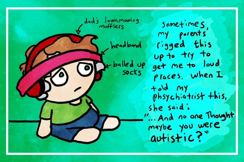 """Drawing of author as a kid with earmuffs and a headband on. Pointing to kid: dad's lawnmowing mufflers, headband, balled up socks. Sometimes, my parents rigged this up to try to get me to loud places. When I told my psychiatrist this, she said: """"...And no one thought maybe you were autistic?"""""""