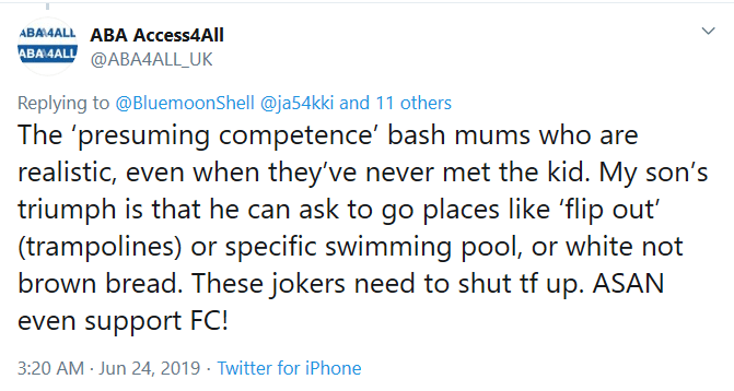 ABA Access4all on twitter says The 'presuming competence' bash mums who are realistic, even when they've never met the kid. My son's triumph is that he can ask to go places like 'flip out' (trampolines) or specific swimming pool, or white not brown bread. These jokers need to shut tf up. ASAN even support FC!