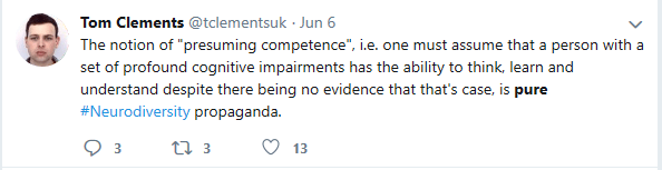 "Tom Clements tweet: The notion of ""presuming competence"" i.e. one must assume that a person with a set of profound cognitive impairments has the ability to think, learn and understand despite there being no evidence that that's the case, is pure #Neurodiversity propaganada."