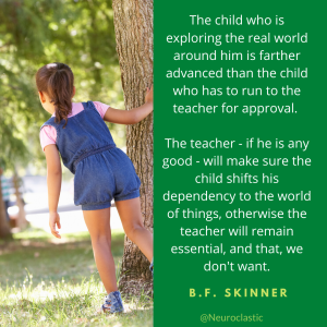 quote by BF Skinner: The child who is exploring the real world around him is farther advanced than the child who has to run to the teacher for approval. The teacher -- if he is any good -- will make sure the child shifts his dependency to the world of things, otherwise the teacher will remain essential, and that, we don't want. @NeuroClastic #SayNoToABA