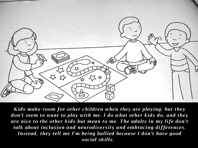 Two kids are playing a board game and looking disappointed at a third kid, who is waving and smiling at him. Image reads at the bottom: Kids make room for other children when they are playing, but they don't seem to want to play with me. I do what other kids do, and they are nice to the other kids but mean to me. The adults in my life don't talk about inclusion and neurodiversity and embracing differences. Instead, they tell me I'm being bullied because I don't have good social skills.