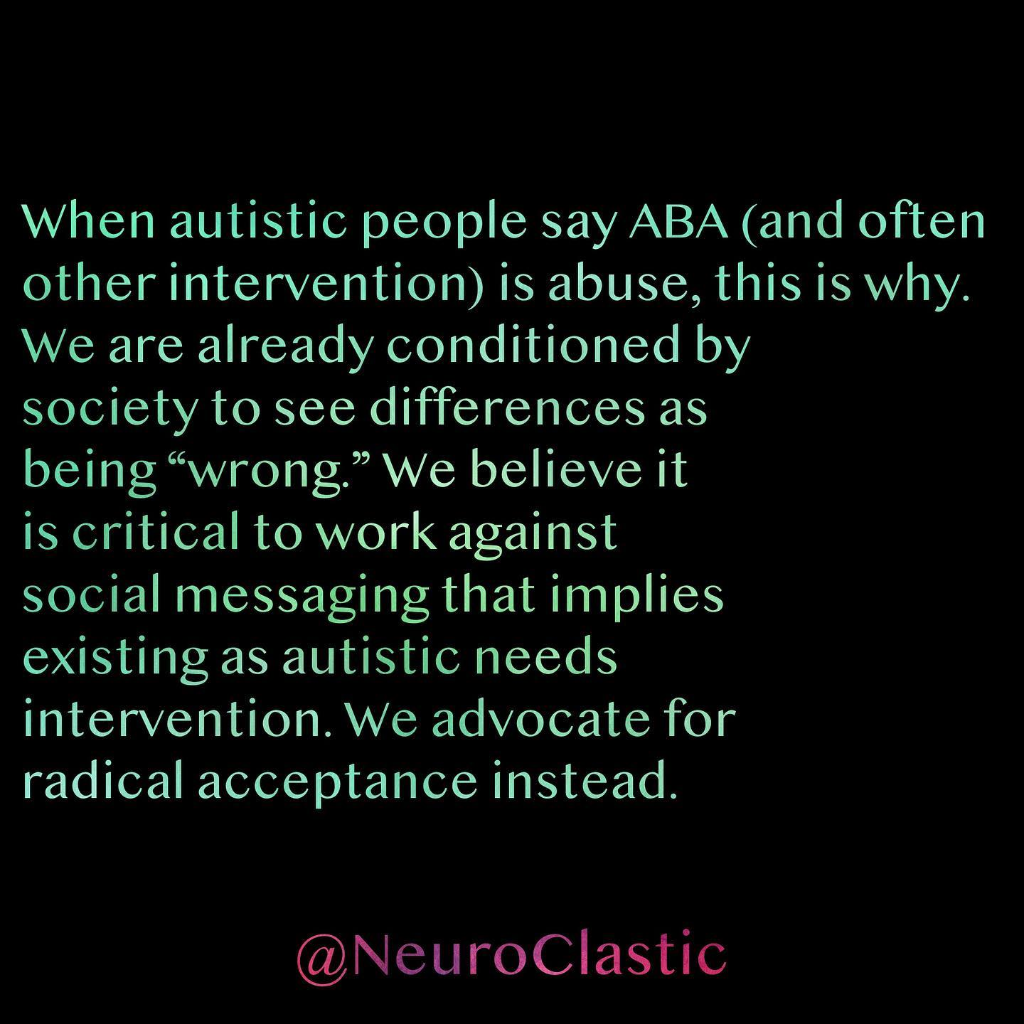 """When autistic people say ABA (and often other intervention) is abuse, this is why. We are already conditioned by society to see differences as being """"wrong."""" We believe it is critical to work against social messaging that implies existing as autistic needs intervention. We advocate for radical acceptance instead. @NeuroClastic"""
