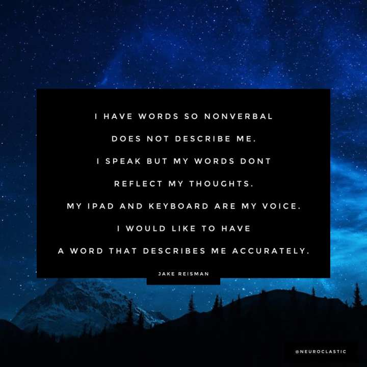 I have words so nonverbal does not describe me. I speak but my words dont reflect my thoughts. My ipad and keyboard are my voice. I would like to have a word that describes me accurately. -Jake Reisman. Image has a colorful sky as the background with the quote above in a box.