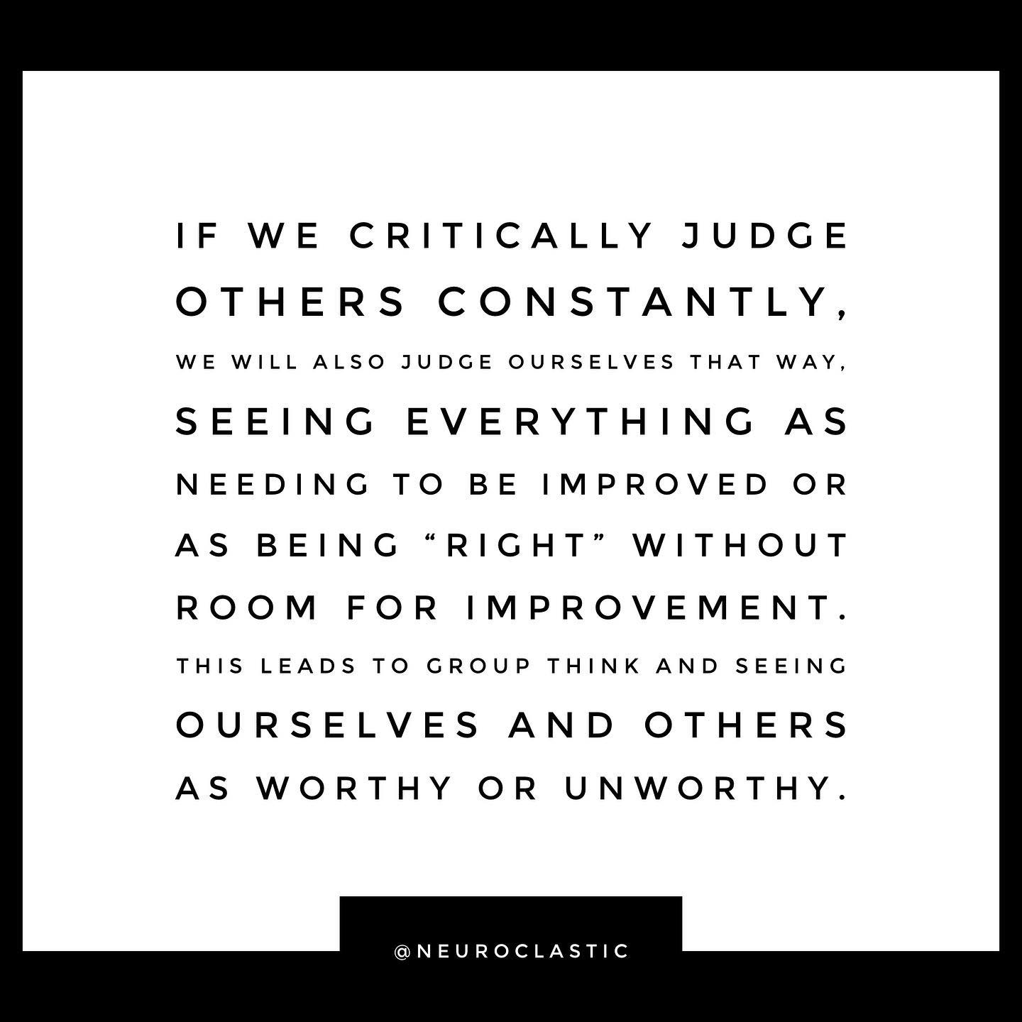 """If we critically judge others constantly, we will also judge ourselves that way, seeing everything as needing to be improved or as being """"right"""" without room for improvement. This leads to group think and seeing ourselves and others as worthy or unworthy. @NeuroClastic"""