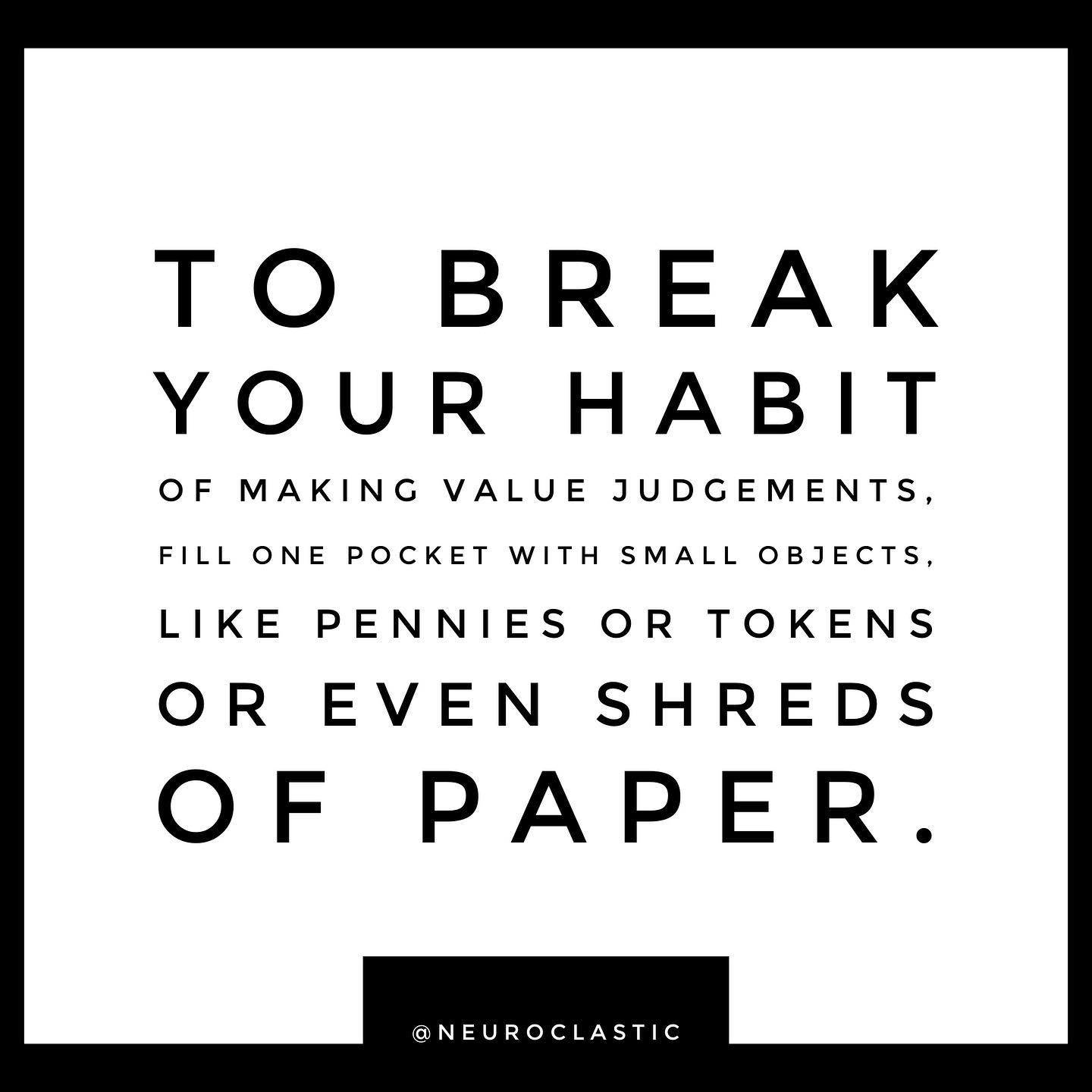 To break your habit of making value judgements, fill one pocket with small objects, like pennies or tokens or even shreds of paper. @NeuroClastic