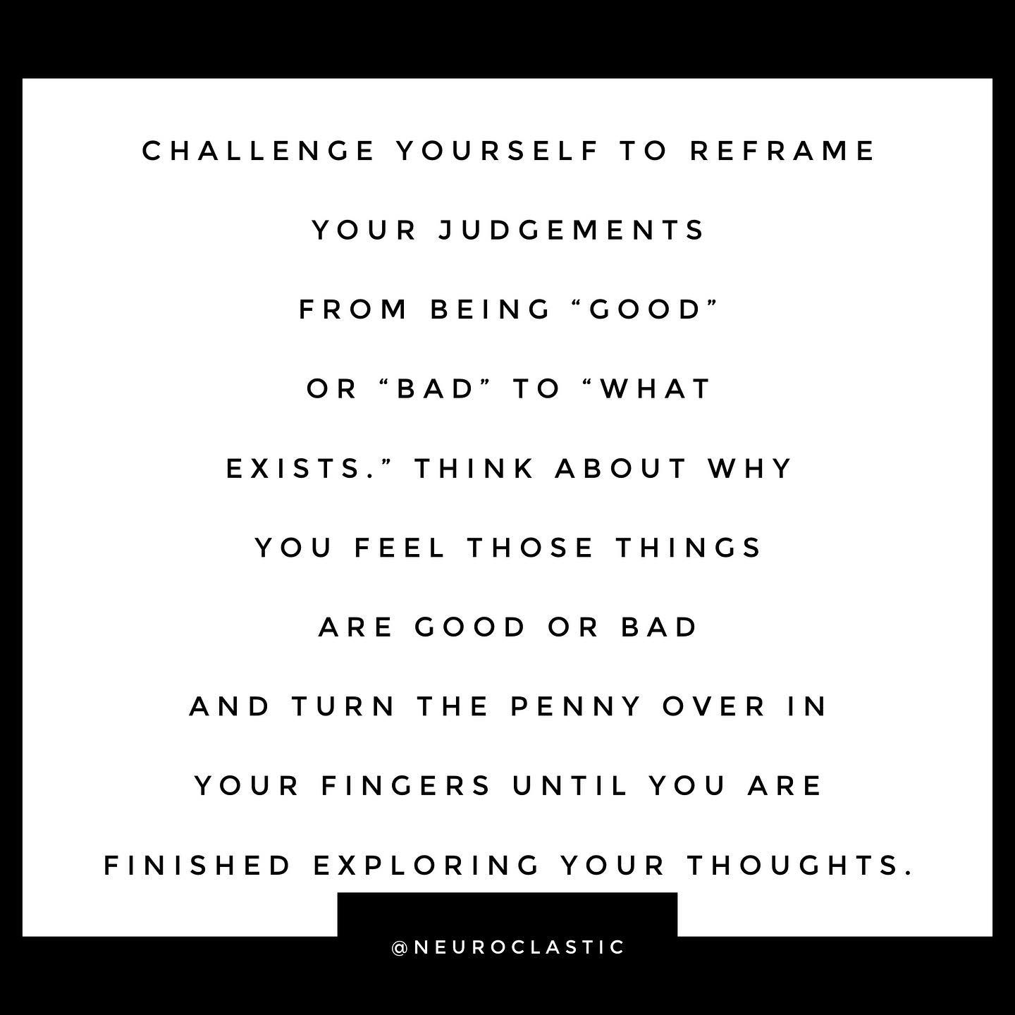 """Challenge yourself to reframe your judgements from being """"good"""" or """"bad"""" to """"what exists."""" Think about why you feel those things are good or bad and turn the penny over in your fingers until you are finished exploring your thoughts. @NeuroClastic"""