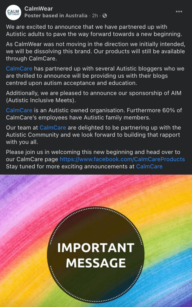 """Facebook Post from CalmWear that says: """"We are excited to announce that we have partnered up with Autistic adults to pave the way forward towards a new beginning.  As CalmWear was not moving in the direction we initially intended, we will be dissolving this brand. Our products will still be available through CalmCare.  CalmCare has partnered up with several Autistic bloggers who we are thrilled to announce will be providing us with their blogs centred upon autism acceptance and education.  Additionally, we are pleased to announce our sponsorship of AIM (Autistic Inclusive Meets).  CalmCare is an Autistic owned organisation. Furthermore 60% of CalmCare's employees have Autistic family members.  Our team at CalmCare are delighted to be partnering up with the Autistic Community and we look forward to building that rapport with you all. Please join us in welcoming this new beginning and head over to our CalmCare page https://www.facebook.com/CalmCareProducts Stay tuned for more exciting announcements at CalmCare"""""""