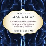 Into-the-Magic-Shop-A-Neurosurgeons-Quest-to-Discover-the-Mysteries-of-the-Brain-and-the-Secrets-of-the-Heart-0