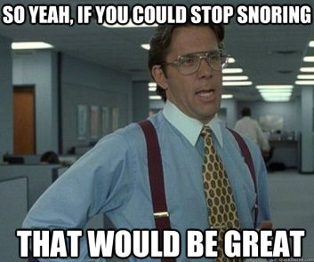 Stop snoring, that would be great