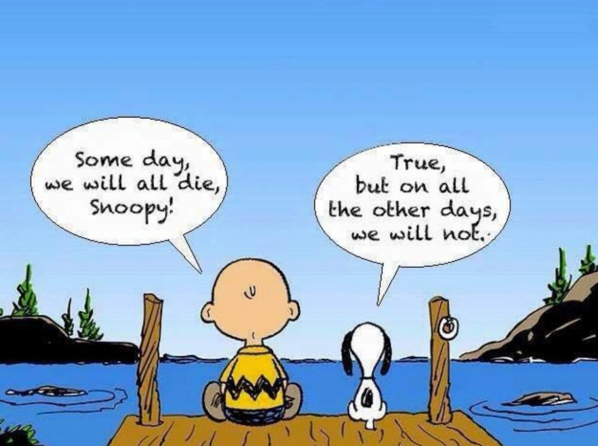 Some day we will all die, Snoopy! True, but on all the other days, we will not