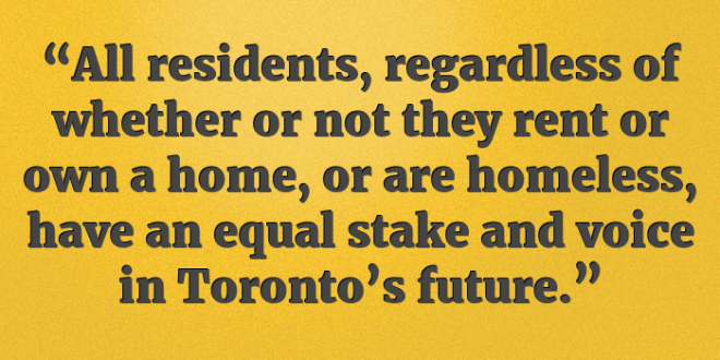 """All residents, regardless of whether or not they rent or own a home, or are homeless, have an equal stake and voice in Toronto's future."""