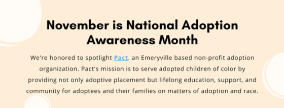 """Banner which reads, """"November is National Adoption Awareness Month. We're honored to spotlight Pact, an Emeryville based non-profit adoption organization. Pact's mission is to serve adopted children of color by providing not only adoptive placement but lifelong education, support, and community adoptees and their families on matters of adoption and race."""""""
