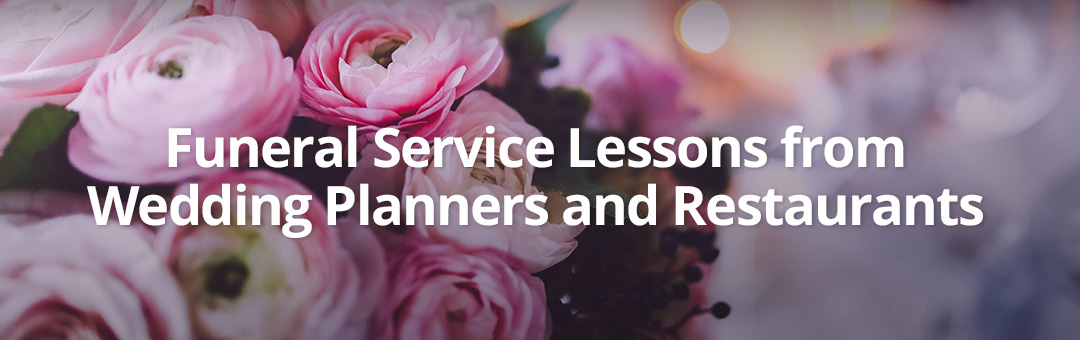 Funeral Service Lessons From Wedding Planners and Restaurants