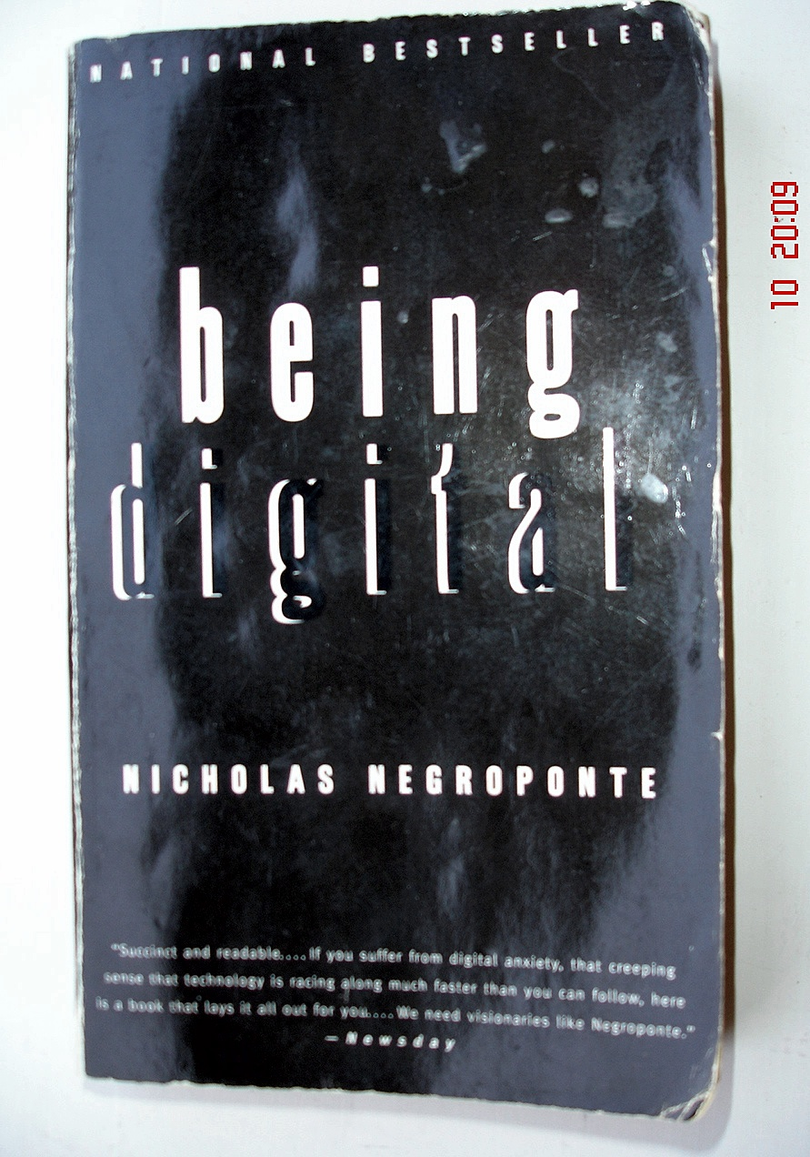 the implications of technology in nicolas negropointes book being digital Negroponte grasped that it would also shake up the book industry and being digital has been published in a number of e-book reader formats, but at the moment the experience of digital books leaves something to be desired compared to traditional books.