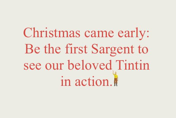 Christmas came early: Be the first Sargent to see our beloved Tintin in action.
