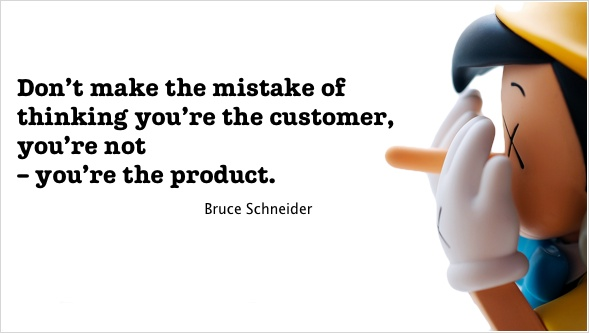 Don't make the mistake of thinking you're [the] customer, you're not – you're the product. - Bruce Schneider